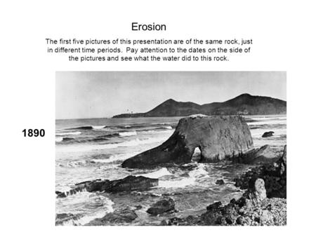 1890 Erosion The first five pictures of this presentation are of the same rock, just in different time periods. Pay attention to the dates on the side.