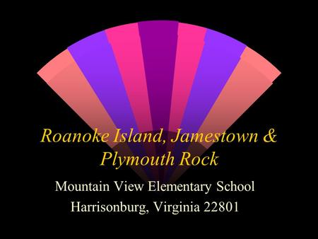 Roanoke Island, Jamestown & Plymouth Rock Mountain View Elementary School Harrisonburg, Virginia 22801.