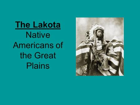 The Lakota Native Americans of the Great Plains. The Lakota lived in the Great Plains.