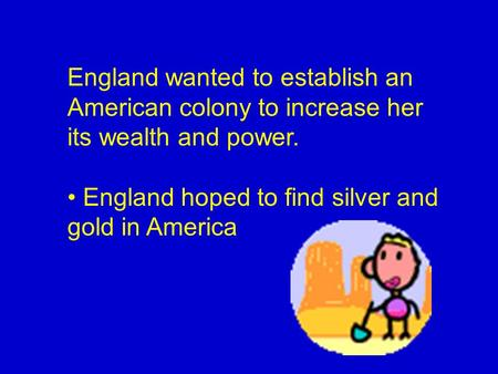 England wanted to establish an American colony to increase her its wealth and power. • England hoped to find silver and gold in America.