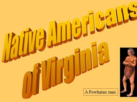 A Powhatan man Who were the first people who lived in Virginia? prehistoric camp site They were Native Americans, or American Indians.