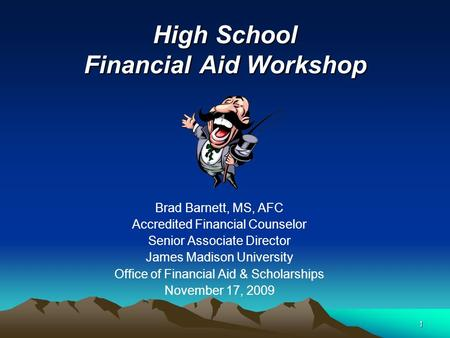 1 High School Financial Aid Workshop Brad Barnett, MS, AFC Accredited Financial Counselor Senior Associate Director James Madison University Office of.