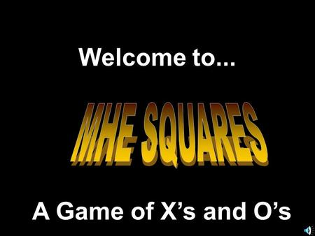 Welcome to... MHE SQUARES A Game of X's and O's.