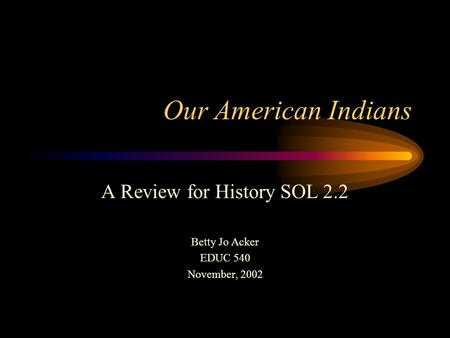 Our American Indians A Review for History SOL 2.2 Betty Jo Acker EDUC 540 November, 2002.