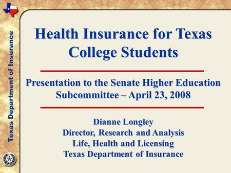 Health Insurance for Texas College Students Presentation to the Senate Higher Education Subcommittee – April 23, 2008 Dianne Longley Director, Research.