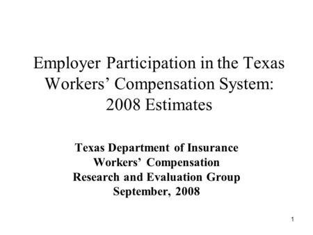 1 Employer Participation in the Texas Workers Compensation System: 2008 Estimates Texas Department of Insurance Workers Compensation Research and Evaluation.