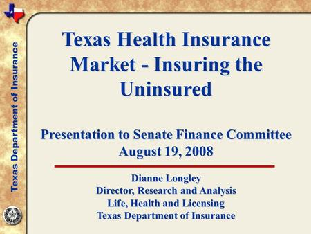 Texas Health Insurance Market - Insuring the Uninsured Presentation to Senate Finance Committee August 19, 2008 Dianne Longley Director, Research and Analysis.