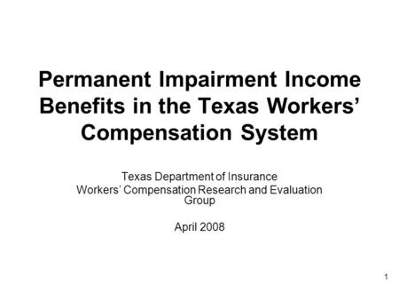 1 Permanent Impairment Income Benefits in the Texas Workers Compensation System Texas Department of Insurance Workers Compensation Research and Evaluation.