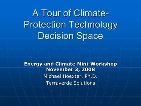 A Tour of Climate- Protection Technology Decision Space Energy and Climate Mini-Workshop November 3, 2008 Michael Hoexter, Ph.D. Terraverde Solutions.