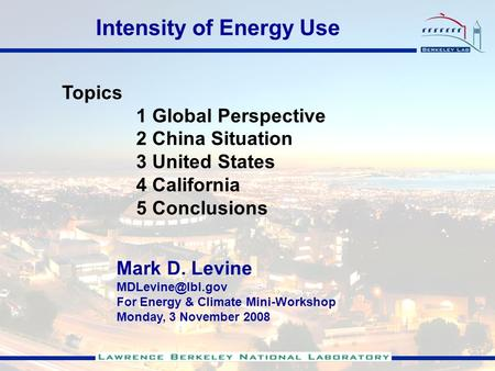 Topics 1 Global Perspective 2 China Situation 3 United States 4 California 5 Conclusions Mark D. Levine For Energy & Climate Mini-Workshop.