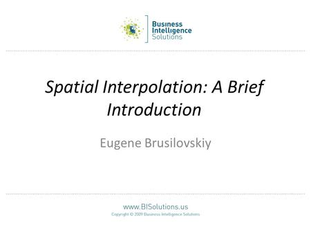 Spatial Interpolation: A Brief Introduction Eugene Brusilovskiy.