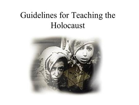 Guidelines for Teaching the Holocaust. Why Teach Holocaust History One of the most effective, and most extensively documented subjects for a pedagogical.