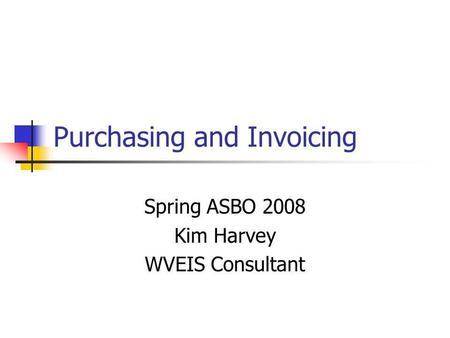 Purchasing and Invoicing Spring ASBO 2008 Kim Harvey WVEIS Consultant.