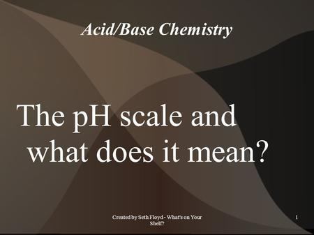 Acid/Base Chemistry The pH scale and what does it mean? 1Created by Seth Floyd - What's on Your Shelf?