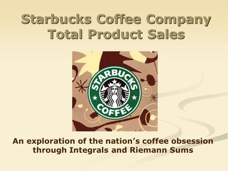 Starbucks Coffee Company Total Product Sales An exploration of the nations coffee obsession through Integrals and Riemann Sums.