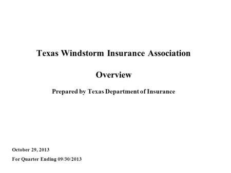 Texas Windstorm Insurance Association Overview Prepared by Texas Department of Insurance October 29, 2013 For Quarter Ending 09/30/2013.