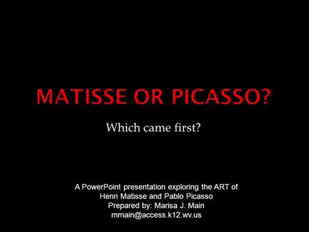 Which came first? A PowerPoint presentation exploring the ART of Henri Matisse and Pablo Picasso Prepared by: Marisa J. Main