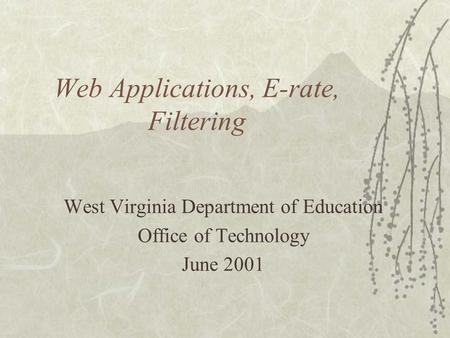 Web Applications, E-rate, Filtering West Virginia Department of Education Office of Technology June 2001.