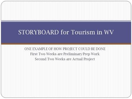ONE EXAMPLE OF HOW PROJECT COULD BE DONE First Two Weeks are Preliminary Prep Work Second Two Weeks are Actual Project STORYBOARD for Tourism in WV.