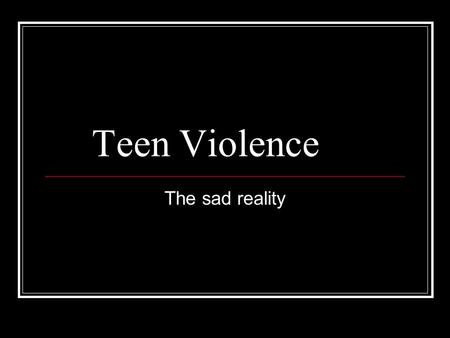 Teen Violence The sad reality. How likely is it that you or someone you know will be a victim of violence? About 1/3 of the victims of violent crimes.