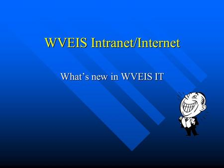 WVEIS Intranet/Internet Whats new in WVEIS IT. What is an Intranet? A private network within an organization making use of Internet technologies to achieve.