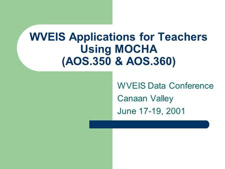 WVEIS Applications for Teachers Using MOCHA (AOS.350 & AOS.360) WVEIS Data Conference Canaan Valley June 17-19, 2001.