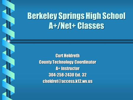 Berkeley Springs High School A+/Net+ Classes Curt Heldreth County Technology Coordinator A+ Instructor 304-258-2430 Ext. 32