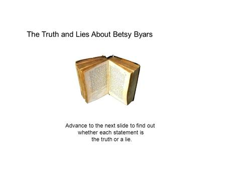 The Truth and Lies About Betsy Byars Advance to the next slide to find out whether each statement is the truth or a lie.