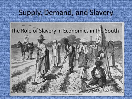 Supply, Demand, and Slavery The Role of Slavery in Economics in the South.