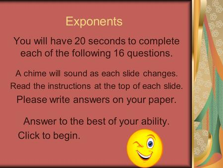 Exponents You will have 20 seconds to complete each of the following 16 questions. A chime will sound as each slide changes. Read the instructions at.
