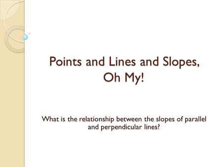 Points and Lines and Slopes, Oh My! What is the relationship between the slopes of parallel and perpendicular lines?