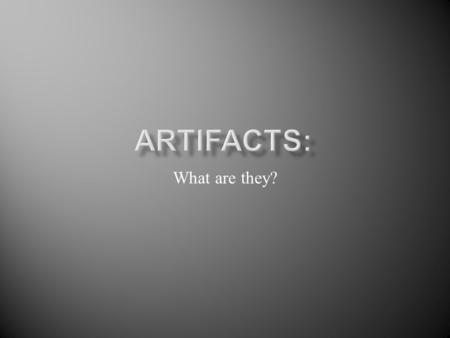 What are they?. Artifacts are man- made objects that are left behind. Archaeologist study these artifacts to learn about the culture of the people who.