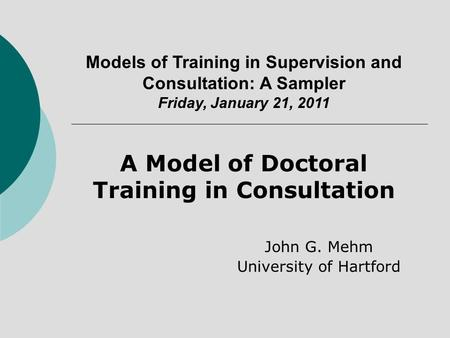 John G. Mehm University of Hartford Models of Training in Supervision and Consultation: A Sampler Friday, January 21, 2011 A Model of Doctoral Training.
