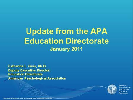 © American Psychological Association 2010. All Rights Reserved. Update from the APA Education Directorate January 2011 Catherine L. Grus, Ph.D., Deputy.