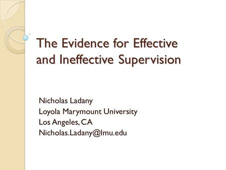 The Evidence for Effective and Ineffective Supervision Nicholas Ladany Loyola Marymount University Los Angeles, CA
