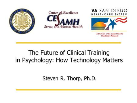 The Future of Clinical Training in Psychology: How Technology Matters Steven R. Thorp, Ph.D.