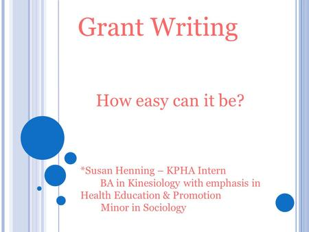 Grant Writing How easy can it be? *Susan Henning – KPHA Intern BA in Kinesiology with emphasis in Health Education & Promotion Minor in Sociology.