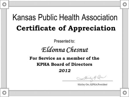 Kansas Public Health Association Certificate of Appreciation Presented to: Eldonna Chesnut For Service as a member of the KPHA Board of Directors 2012.