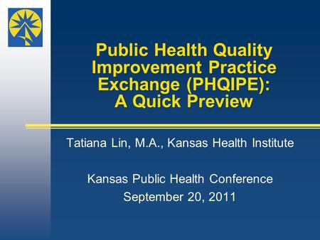 Public Health Quality Improvement Practice Exchange (PHQIPE): A Quick Preview Tatiana Lin, M.A., Kansas Health Institute Kansas Public Health Conference.