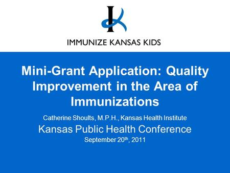 Mini-Grant Application: Quality Improvement in the Area of Immunizations Catherine Shoults, M.P.H., Kansas Health Institute Kansas Public Health Conference.