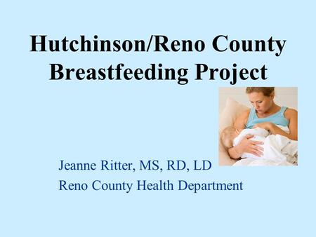 Hutchinson/Reno County Breastfeeding Project Jeanne Ritter, MS, RD, LD Reno County Health Department.