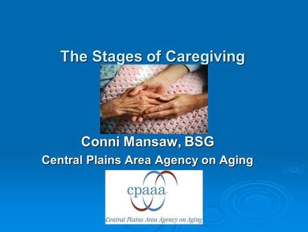 The Stages of Caregiving Conni Mansaw, BSG Central Plains Area Agency on Aging.