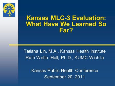 Kansas MLC-3 Evaluation: What Have We Learned So Far? Tatiana Lin, M.A., Kansas Health Institute Ruth Wetta -Hall, Ph.D., KUMC-Wichita Kansas Public Health.