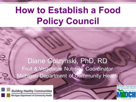 How to Establish a Food Policy Council Diane Golzynski, PhD, RD Fruit & Vegetable Nutrition Coordinator Michigan Department of Community Health.