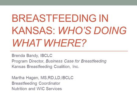 BREASTFEEDING IN KANSAS: WHOS DOING WHAT WHERE? Brenda Bandy, IBCLC Program Director, Business Case for Breastfeeding Kansas Breastfeeding Coalition, Inc.