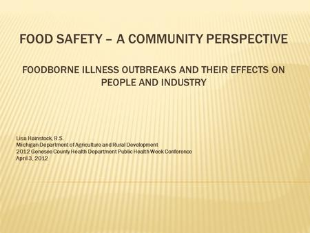 FOOD SAFETY – A COMMUNITY PERSPECTIVE FOODBORNE ILLNESS OUTBREAKS AND THEIR EFFECTS ON PEOPLE AND INDUSTRY Lisa Hainstock, R.S. Michigan Department of.