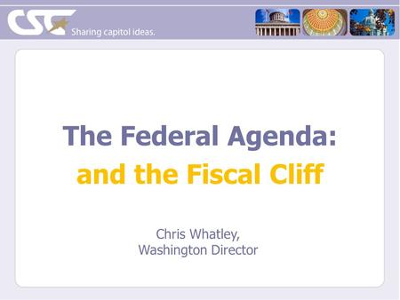 The Federal Agenda: and the Fiscal Cliff Chris Whatley, Washington Director.