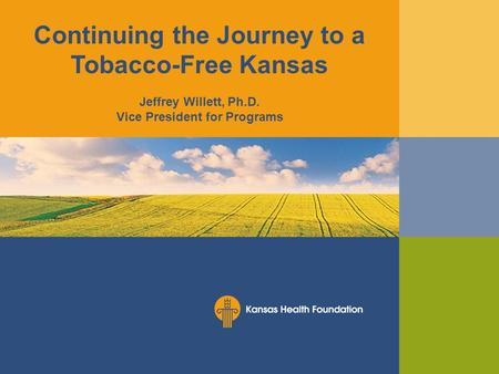 Continuing the Journey to a Tobacco-Free Kansas Jeffrey Willett, Ph.D. Vice President for Programs.