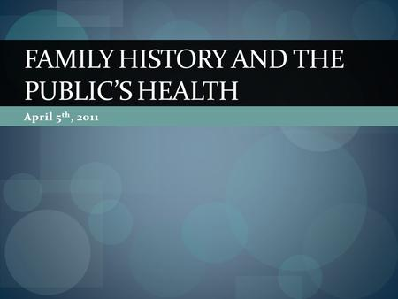 April 5 th, 2011 FAMILY HISTORY AND THE PUBLICS HEALTH.
