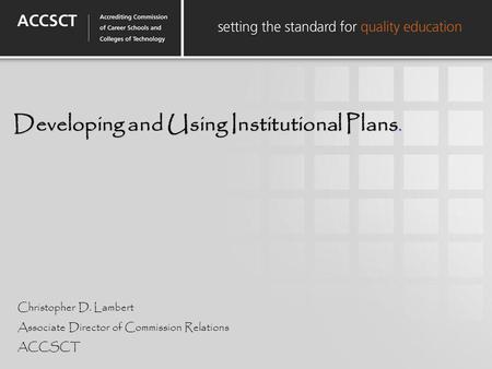 Developing and Using Institutional Plans. Christopher D. Lambert Associate Director of Commission Relations ACCSCT.